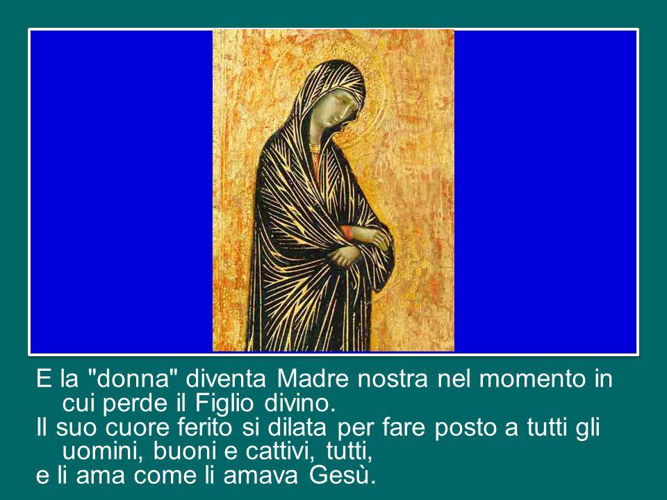 E la donna diventa Madre nostra nel momento in cui perde il Figlio divino.