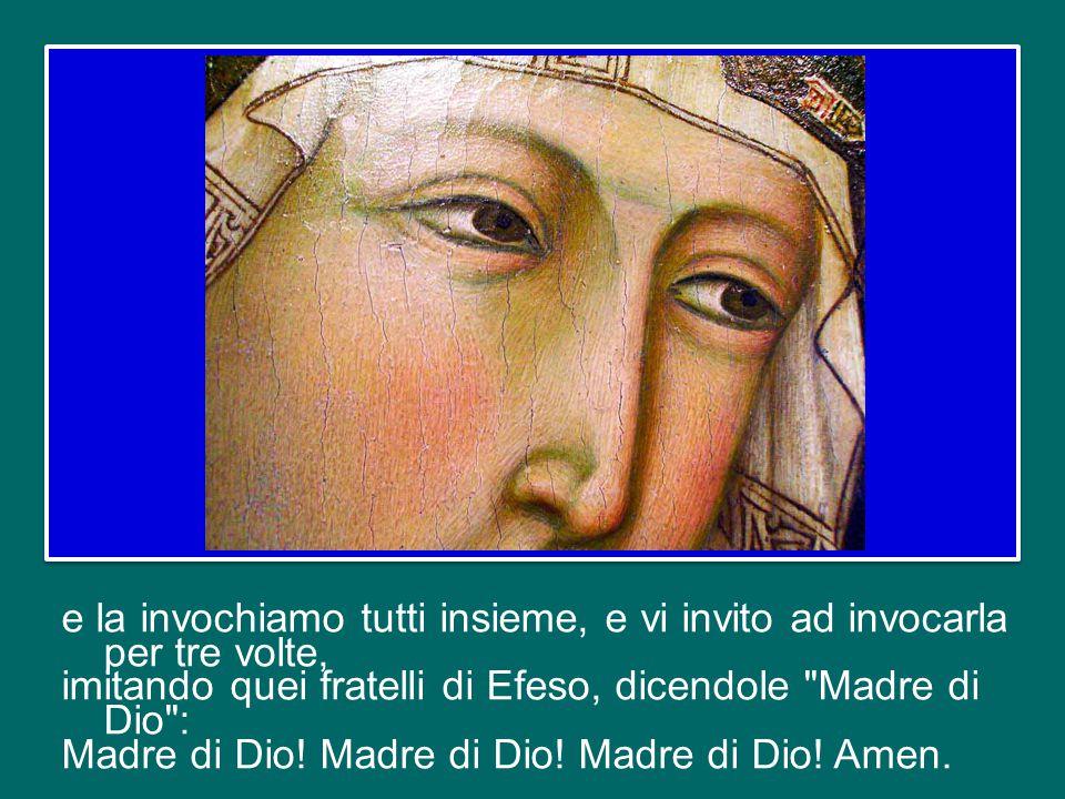 e la invochiamo tutti insieme, e vi invito ad invocarla per tre volte, imitando quei fratelli di Efeso, dicendole Madre di Dio : Madre di Dio.