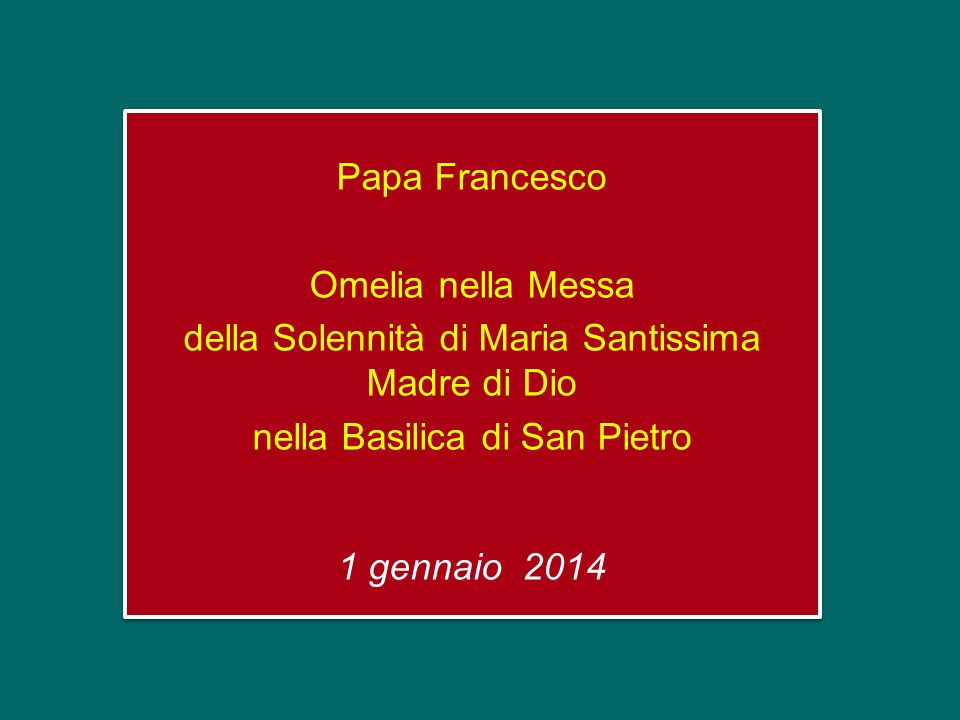 Papa Francesco Omelia nella Messa della Solennità di Maria Santissima Madre di Dio nella Basilica di San Pietro 1 gennaio 2014