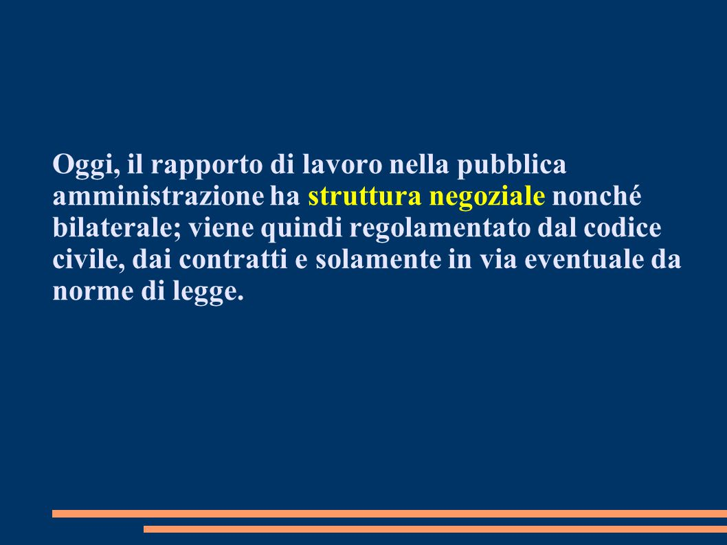Oggi, il rapporto di lavoro nella pubblica amministrazione ha struttura negoziale nonché bilaterale; viene quindi regolamentato dal codice civile, dai contratti e solamente in via eventuale da norme di legge.