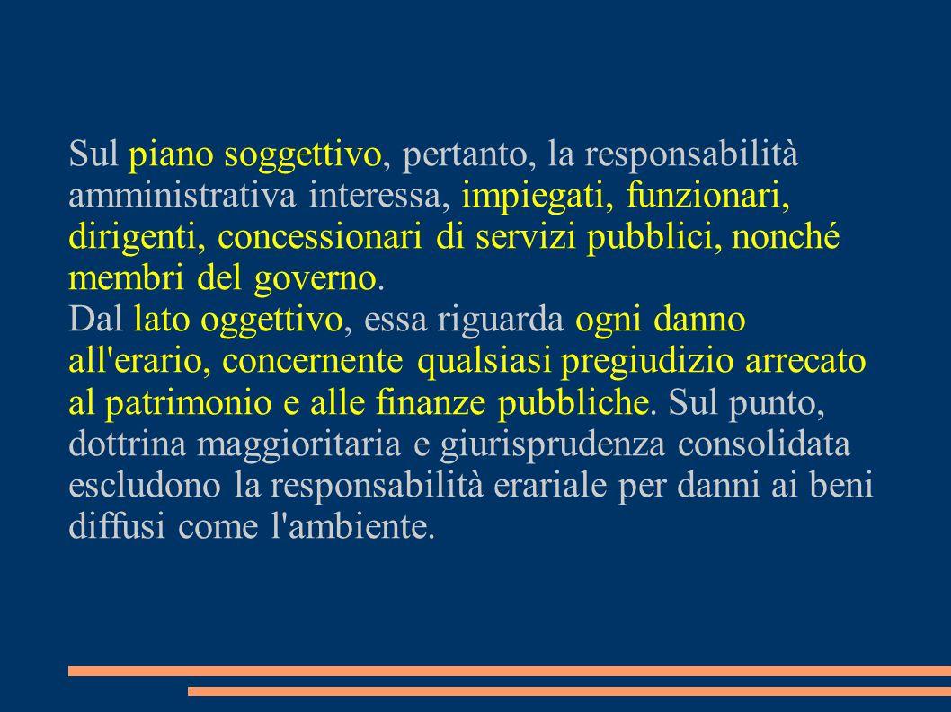 Sul piano soggettivo, pertanto, la responsabilità amministrativa interessa, impiegati, funzionari, dirigenti, concessionari di servizi pubblici, nonché membri del governo.