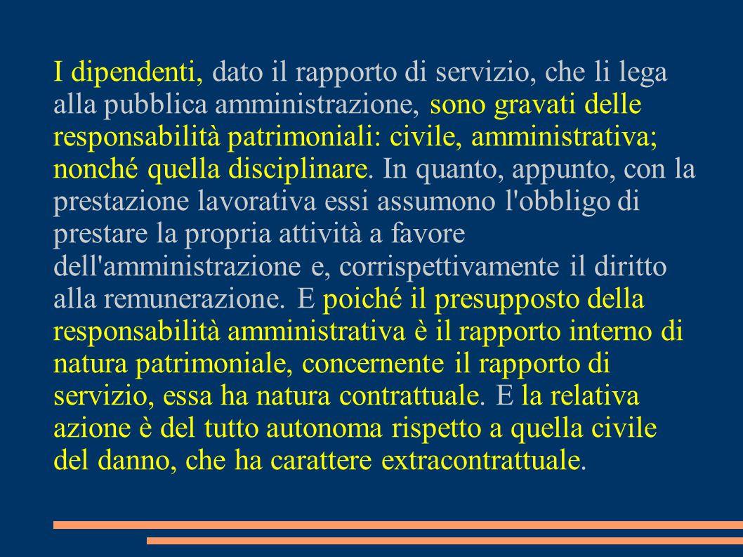 I dipendenti, dato il rapporto di servizio, che li lega alla pubblica amministrazione, sono gravati delle responsabilità patrimoniali: civile, amministrativa; nonché quella disciplinare.