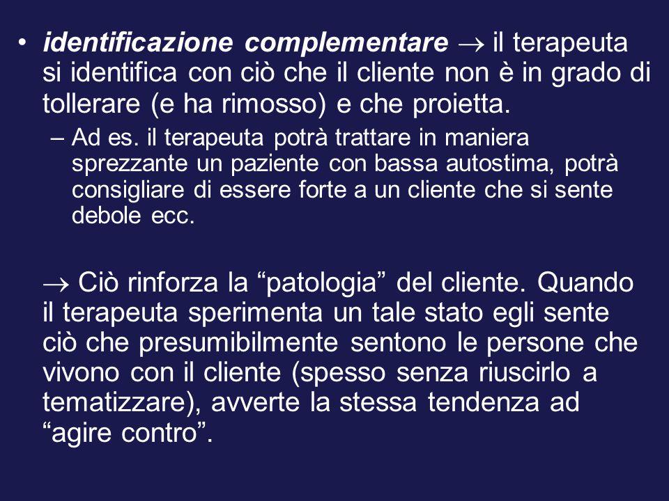 identificazione complementare  il terapeuta si identifica con ciò che il cliente non è in grado di tollerare (e ha rimosso) e che proietta.
