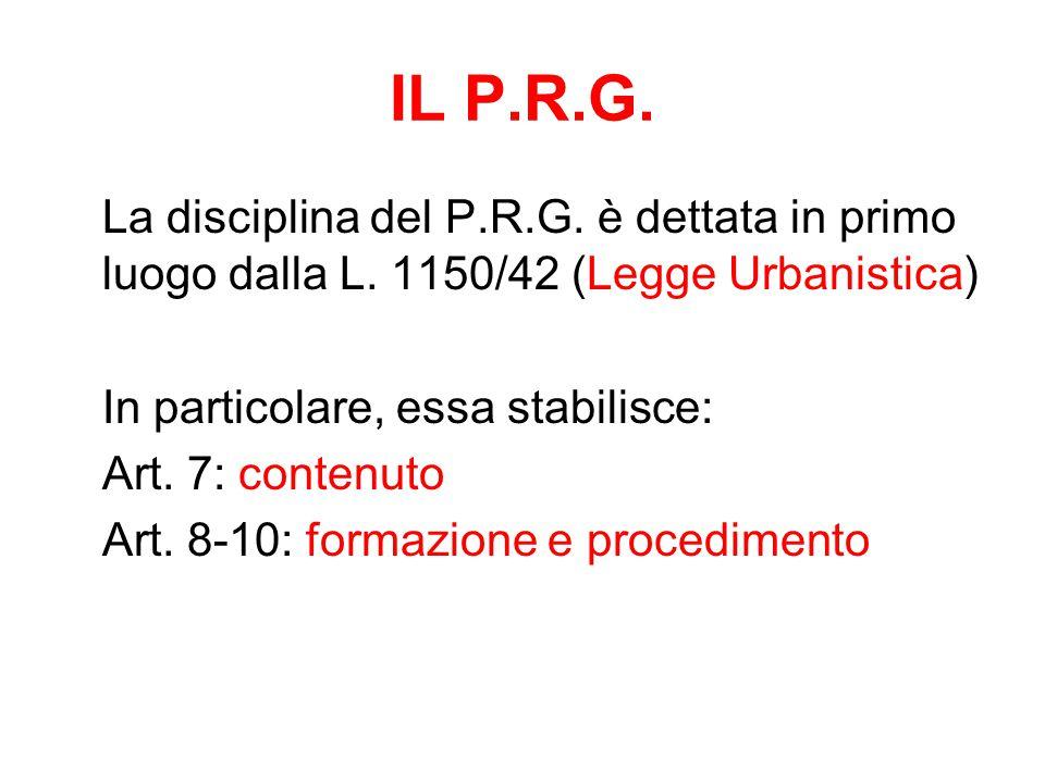 IL P.R.G. La disciplina del P.R.G. è dettata in primo luogo dalla L. 1150/42 (Legge Urbanistica) In particolare, essa stabilisce: