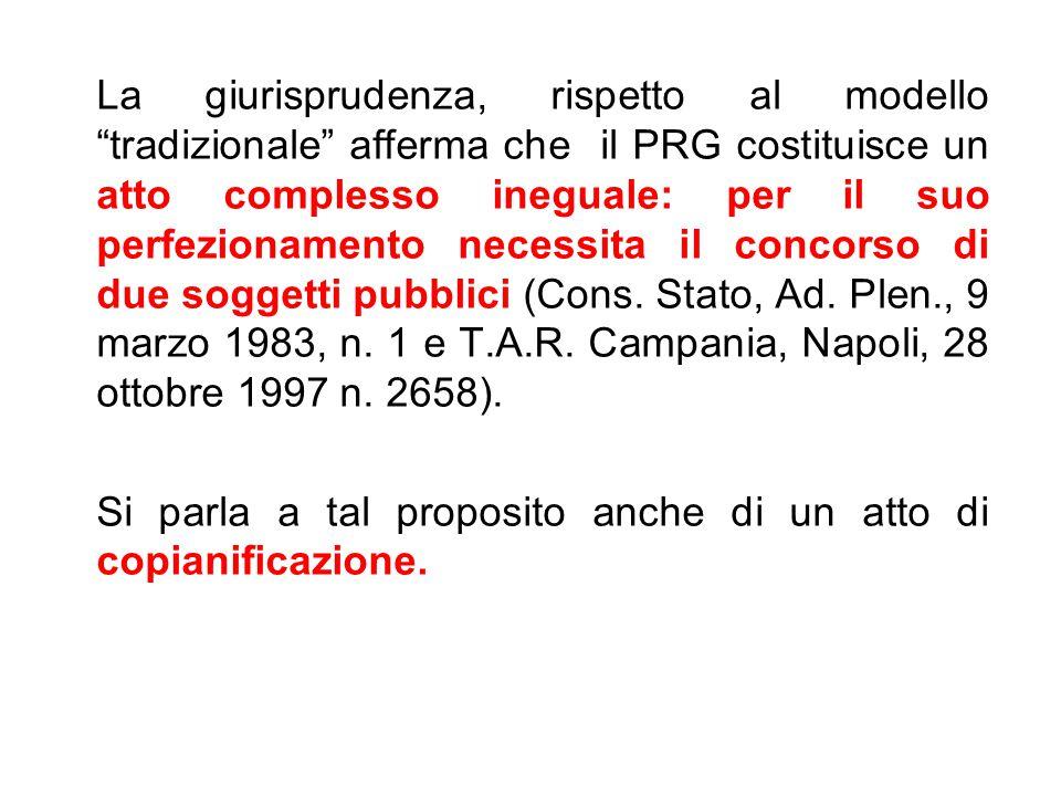 La giurisprudenza, rispetto al modello tradizionale afferma che il PRG costituisce un atto complesso ineguale: per il suo perfezionamento necessita il concorso di due soggetti pubblici (Cons.