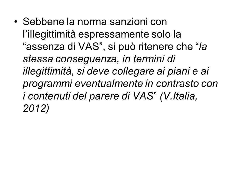 Sebbene la norma sanzioni con l'illegittimità espressamente solo la assenza di VAS , si può ritenere che la stessa conseguenza, in termini di illegittimità, si deve collegare ai piani e ai programmi eventualmente in contrasto con i contenuti del parere di VAS (V.Italia, 2012)