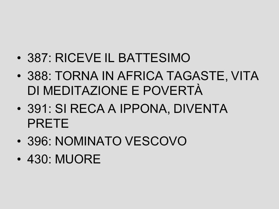 387: RICEVE IL BATTESIMO 388: TORNA IN AFRICA TAGASTE, VITA DI MEDITAZIONE E POVERTÀ. 391: SI RECA A IPPONA, DIVENTA PRETE.