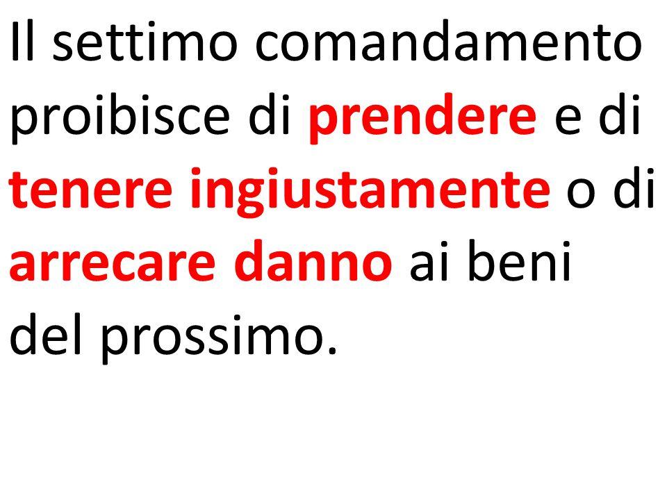 Il settimo comandamento proibisce di prendere e di tenere ingiustamente o di arrecare danno ai beni del prossimo.