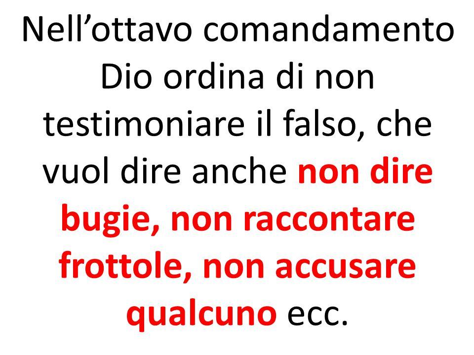 Nell'ottavo comandamento Dio ordina di non testimoniare il falso, che vuol dire anche non dire bugie, non raccontare frottole, non accusare qualcuno ecc.