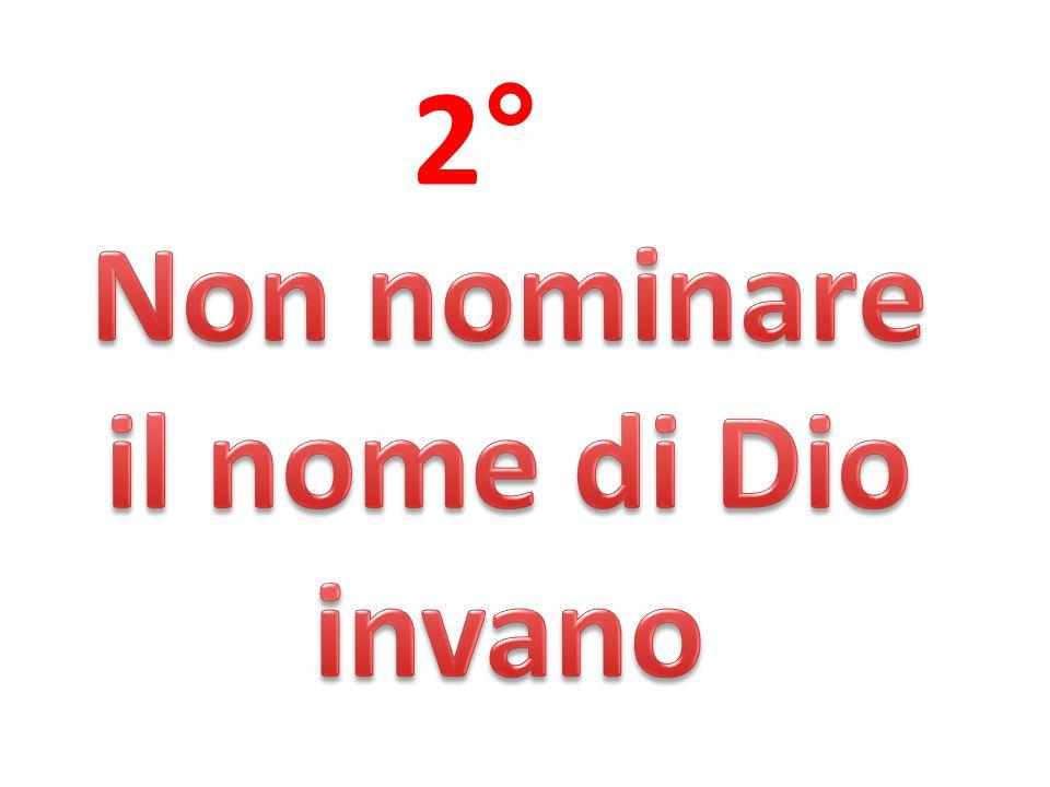 2° Non nominare il nome di Dio invano