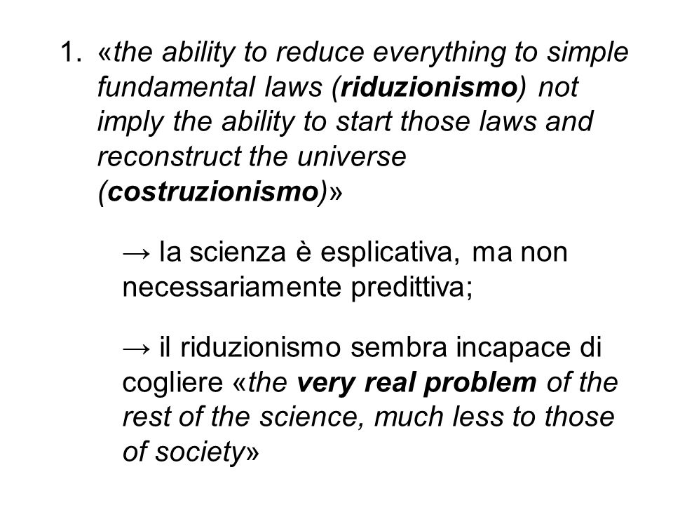 «the ability to reduce everything to simple fundamental laws (riduzionismo) not imply the ability to start those laws and reconstruct the universe (costruzionismo)»