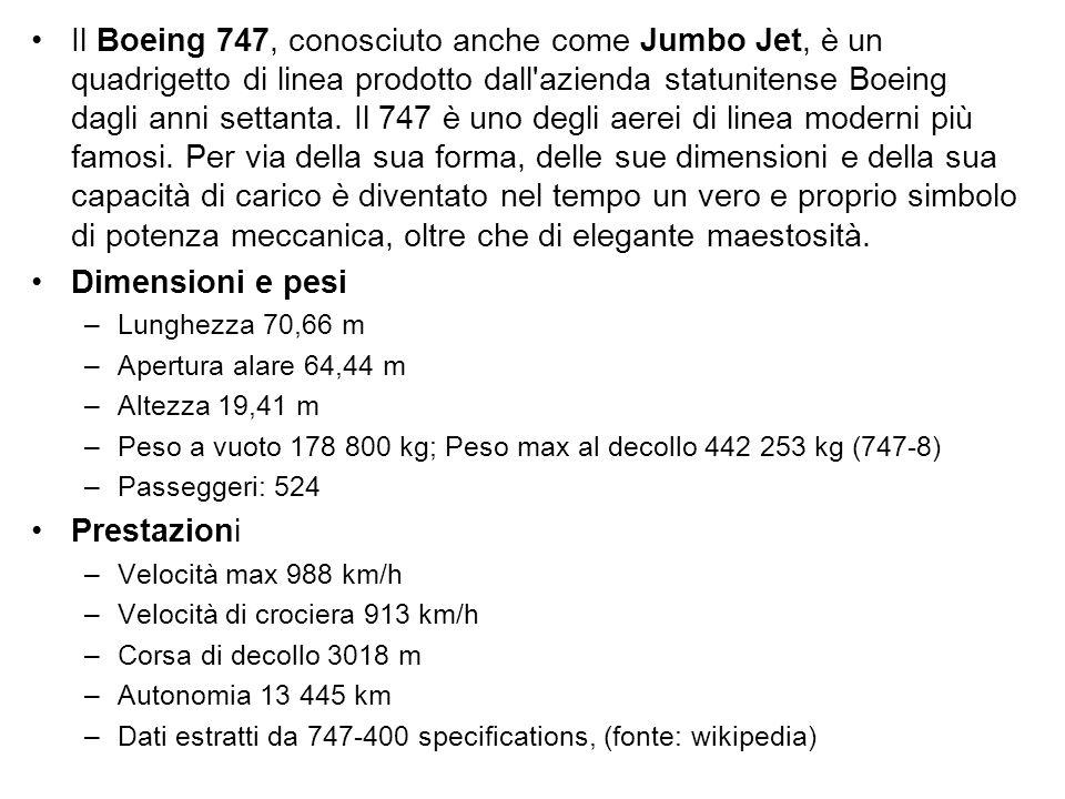 Il Boeing 747, conosciuto anche come Jumbo Jet, è un quadrigetto di linea prodotto dall azienda statunitense Boeing dagli anni settanta. Il 747 è uno degli aerei di linea moderni più famosi. Per via della sua forma, delle sue dimensioni e della sua capacità di carico è diventato nel tempo un vero e proprio simbolo di potenza meccanica, oltre che di elegante maestosità.