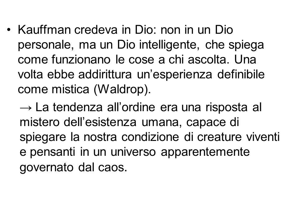 Kauffman credeva in Dio: non in un Dio personale, ma un Dio intelligente, che spiega come funzionano le cose a chi ascolta. Una volta ebbe addirittura un'esperienza definibile come mistica (Waldrop).