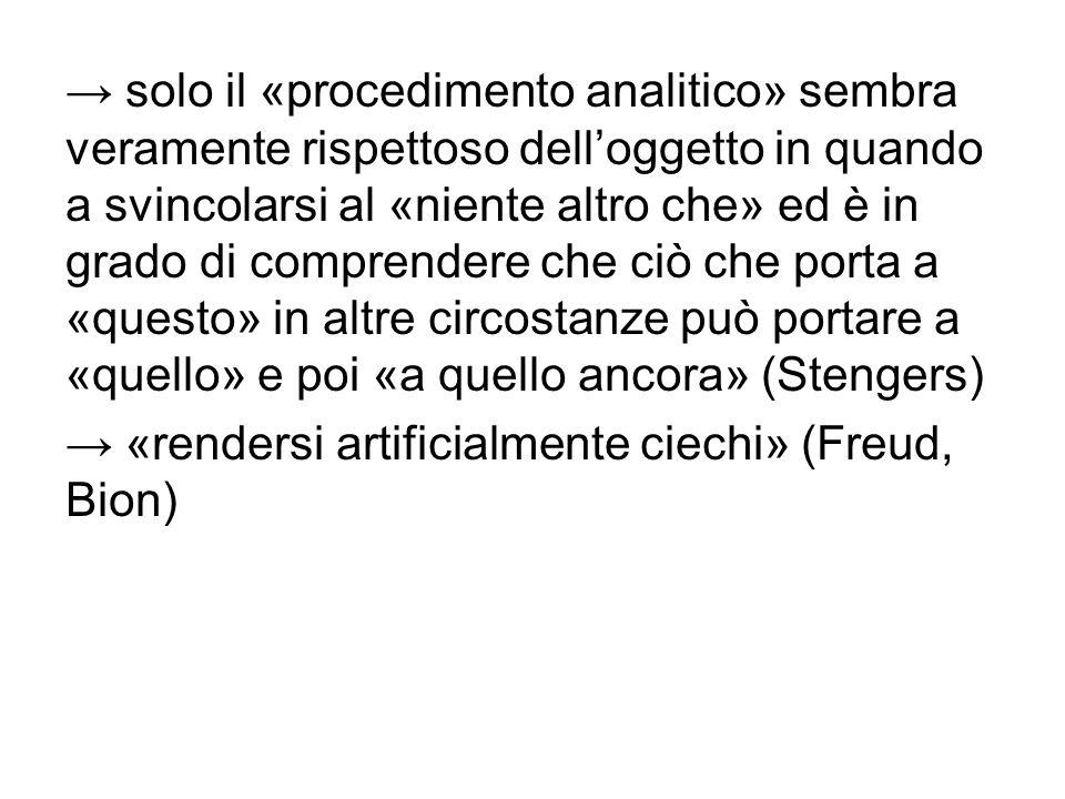 → solo il «procedimento analitico» sembra veramente rispettoso dell'oggetto in quando a svincolarsi al «niente altro che» ed è in grado di comprendere che ciò che porta a «questo» in altre circostanze può portare a «quello» e poi «a quello ancora» (Stengers) → «rendersi artificialmente ciechi» (Freud, Bion)