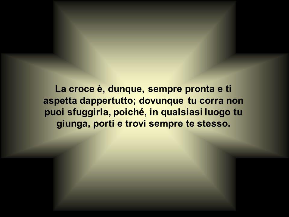 La croce è, dunque, sempre pronta e ti aspetta dappertutto; dovunque tu corra non puoi sfuggirla, poiché, in qualsiasi luogo tu giunga, porti e trovi sempre te stesso.
