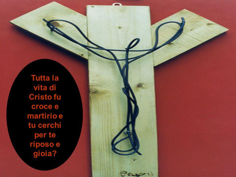 Tutta la vita di Cristo fu croce e martirio e tu cerchi per te riposo e gioia