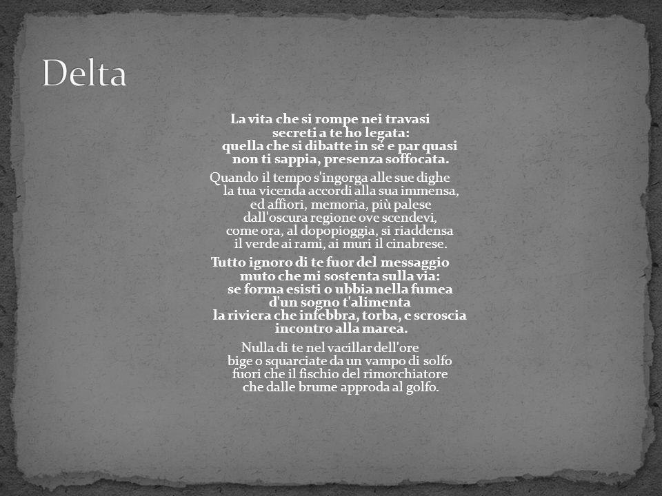 Delta La vita che si rompe nei travasi secreti a te ho legata: quella che si dibatte in sé e par quasi non ti sappia, presenza soffocata.