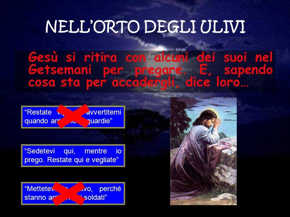 NELL'ORTO DEGLI ULIVI Gesù si ritira con alcuni dei suoi nel Getsemani per pregare. E, sapendo cosa sta per accadergli, dice loro…