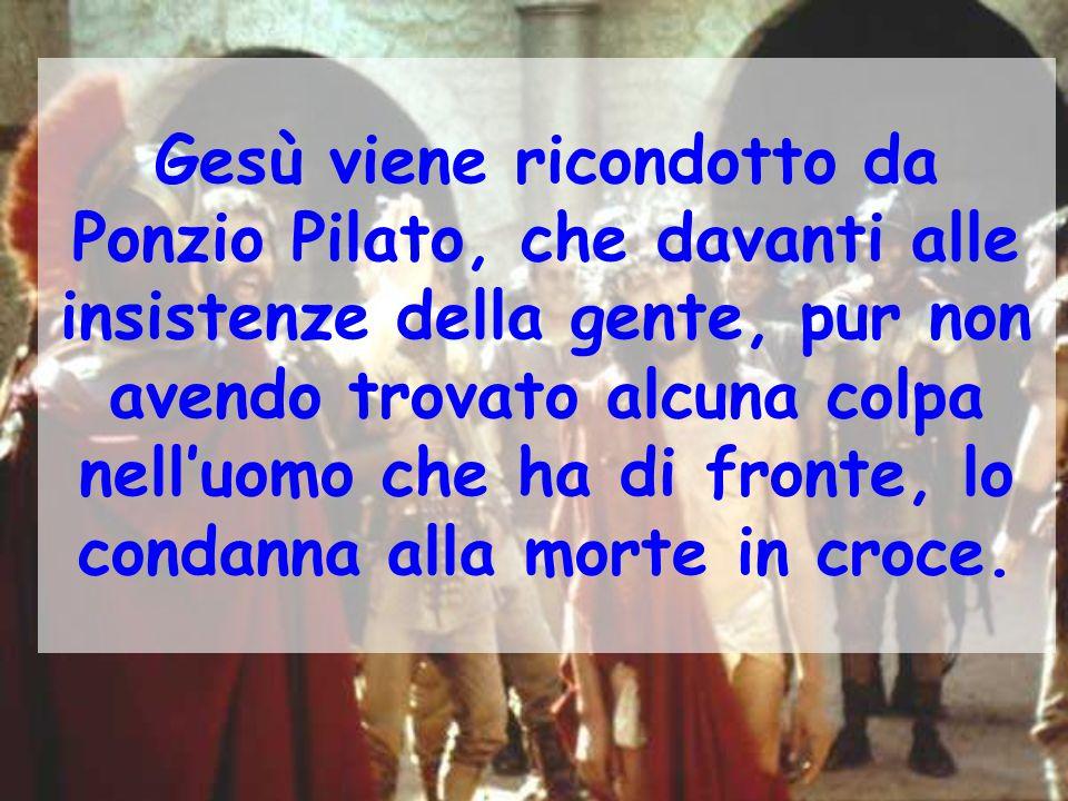 Gesù viene ricondotto da Ponzio Pilato, che davanti alle insistenze della gente, pur non avendo trovato alcuna colpa nell'uomo che ha di fronte, lo condanna alla morte in croce.