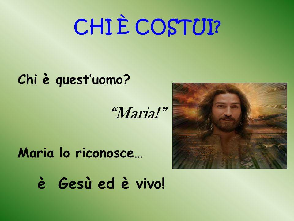 CHI È COSTUI Maria! è Gesù ed è vivo! Chi è quest'uomo