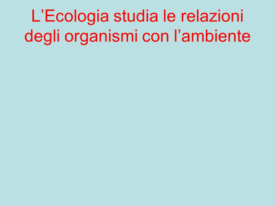 L'Ecologia studia le relazioni degli organismi con l'ambiente