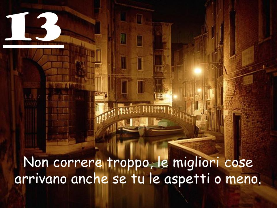 13 Non correre troppo, le migliori cose arrivano anche se tu le aspetti o meno.
