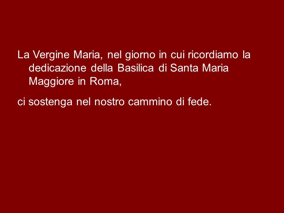 La Vergine Maria, nel giorno in cui ricordiamo la dedicazione della Basilica di Santa Maria Maggiore in Roma, ci sostenga nel nostro cammino di fede.