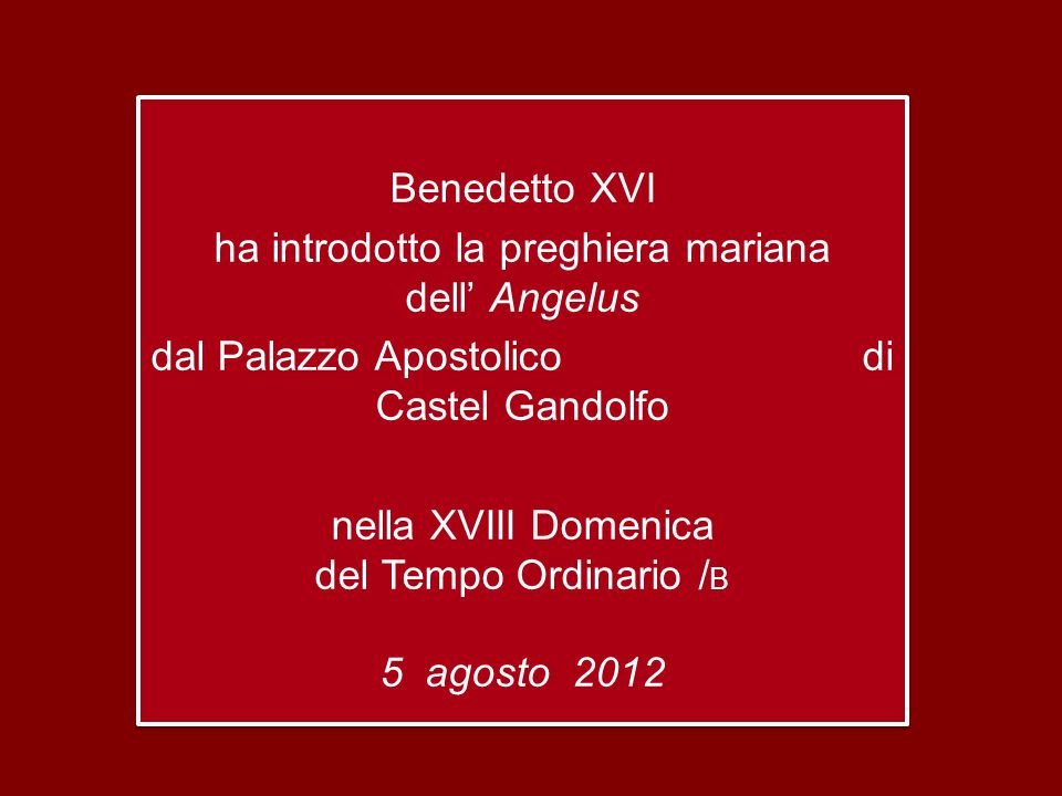 Benedetto XVI ha introdotto la preghiera mariana dell' Angelus dal Palazzo Apostolico di Castel Gandolfo nella XVIII Domenica del Tempo Ordinario /B 5 agosto 2012