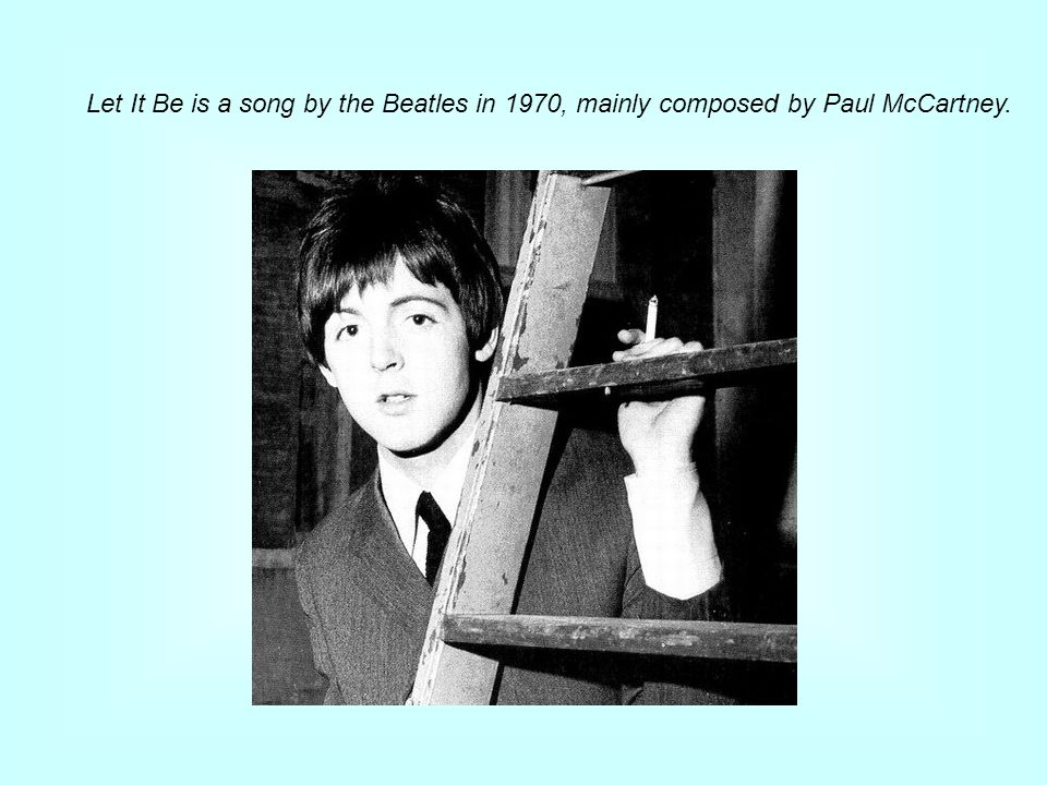 Let It Be is a song by the Beatles in 1970, mainly composed by Paul McCartney.