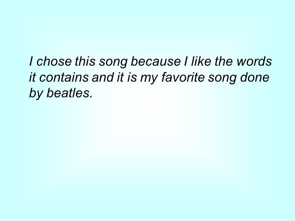 I chose this song because I like the words it contains and it is my favorite song done by beatles.