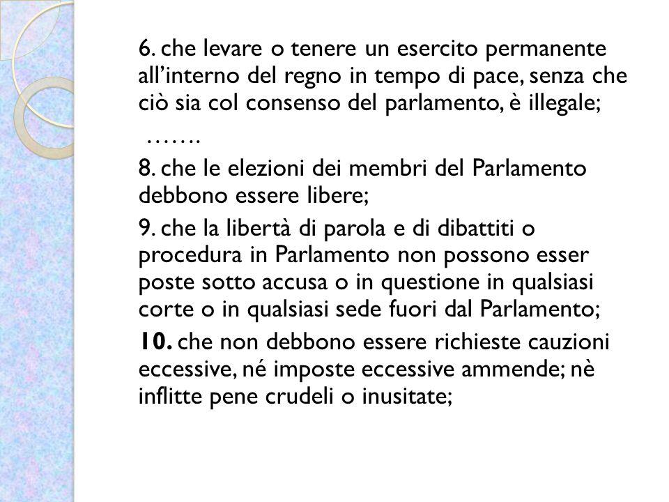 6. che levare o tenere un esercito permanente all'interno del regno in tempo di pace, senza che ciò sia col consenso del parlamento, è illegale;