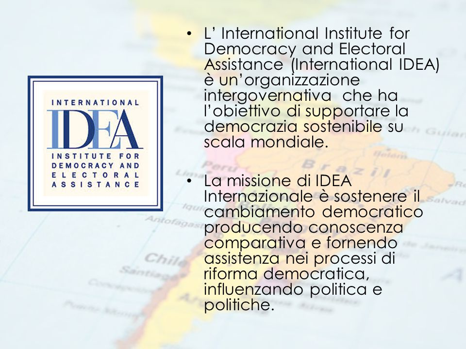 L' International Institute for Democracy and Electoral Assistance (International IDEA) è un'organizzazione intergovernativa che ha l'obiettivo di supportare la democrazia sostenibile su scala mondiale.