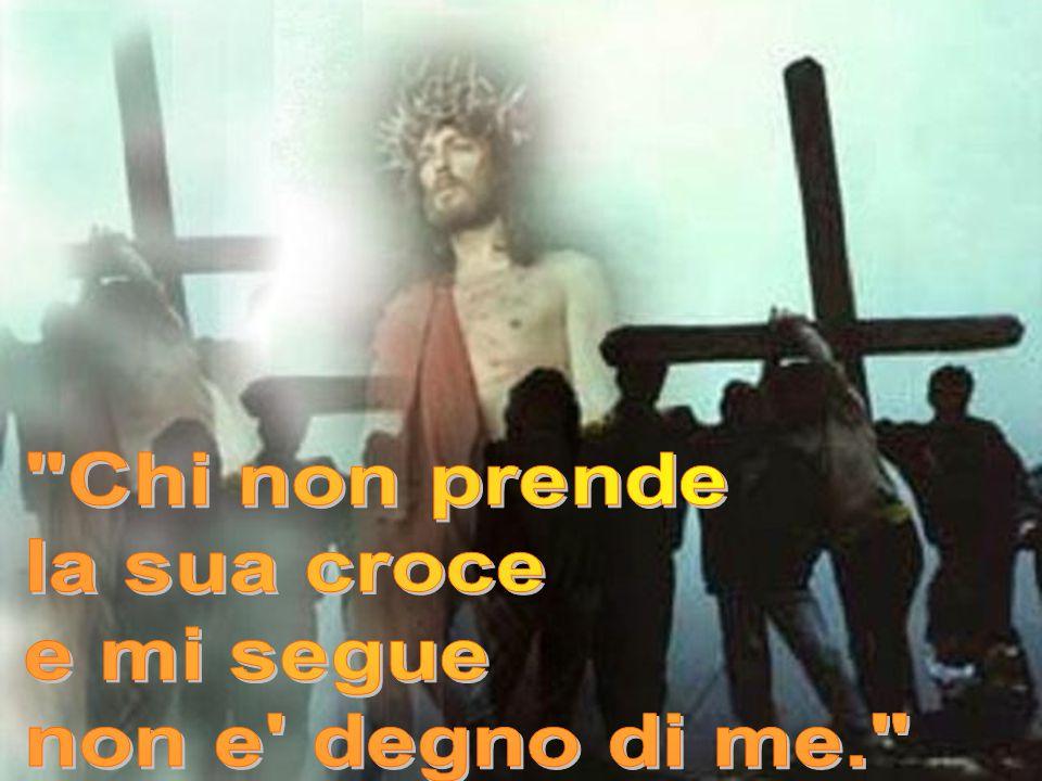 Chi non prende la sua croce e mi segue non e degno di me.