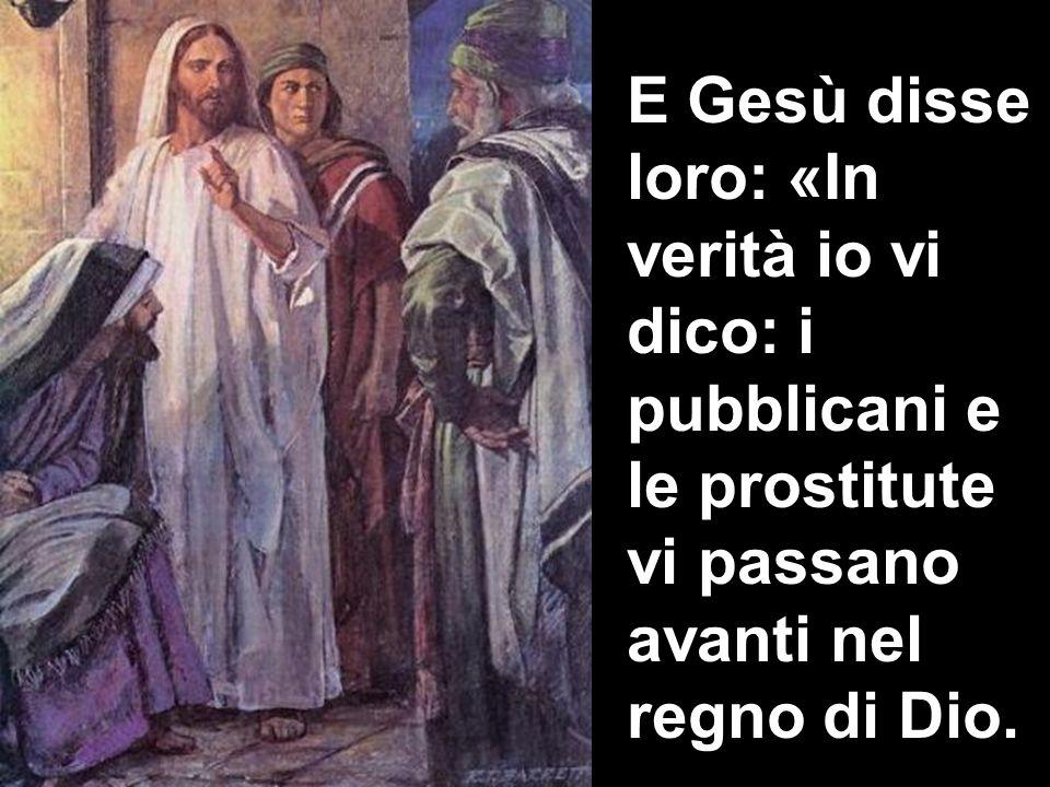 E Gesù disse loro: «In verità io vi dico: i pubblicani e le prostitute vi passano avanti nel regno di Dio.
