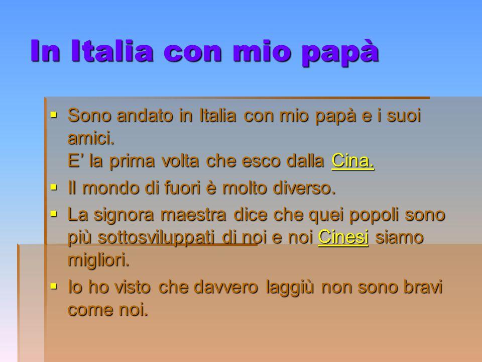 In Italia con mio papà Sono andato in Italia con mio papà e i suoi amici. E' la prima volta che esco dalla Cina.