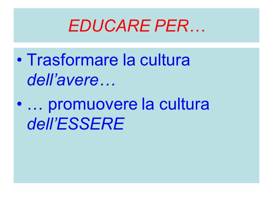 EDUCARE PER… Trasformare la cultura dell'avere… … promuovere la cultura dell'ESSERE