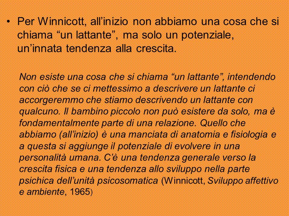 Per Winnicott, all'inizio non abbiamo una cosa che si chiama un lattante , ma solo un potenziale, un'innata tendenza alla crescita.