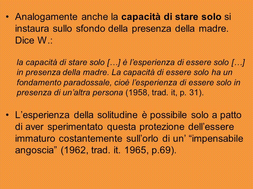 Analogamente anche la capacità di stare solo si instaura sullo sfondo della presenza della madre. Dice W.: