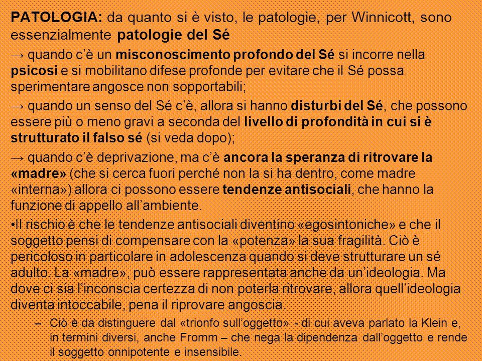 PATOLOGIA: da quanto si è visto, le patologie, per Winnicott, sono essenzialmente patologie del Sé