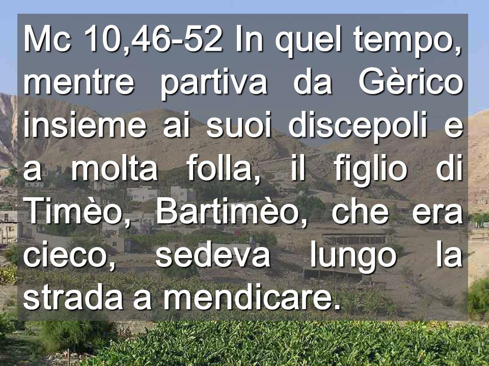 Mc 10,46-52 In quel tempo, mentre partiva da Gèrico insieme ai suoi discepoli e a molta folla, il figlio di Timèo, Bartimèo, che era cieco, sedeva lungo la strada a mendicare.