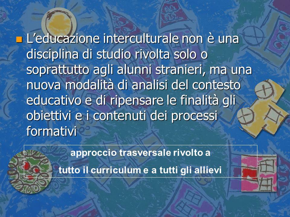L'educazione interculturale non è una disciplina di studio rivolta solo o soprattutto agli alunni stranieri, ma una nuova modalità di analisi del contesto educativo e di ripensare le finalità gli obiettivi e i contenuti dei processi formativi