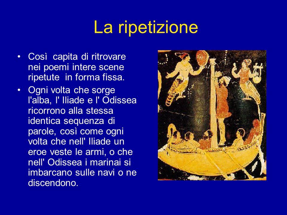La ripetizione Così capita di ritrovare nei poemi intere scene ripetute in forma fissa.
