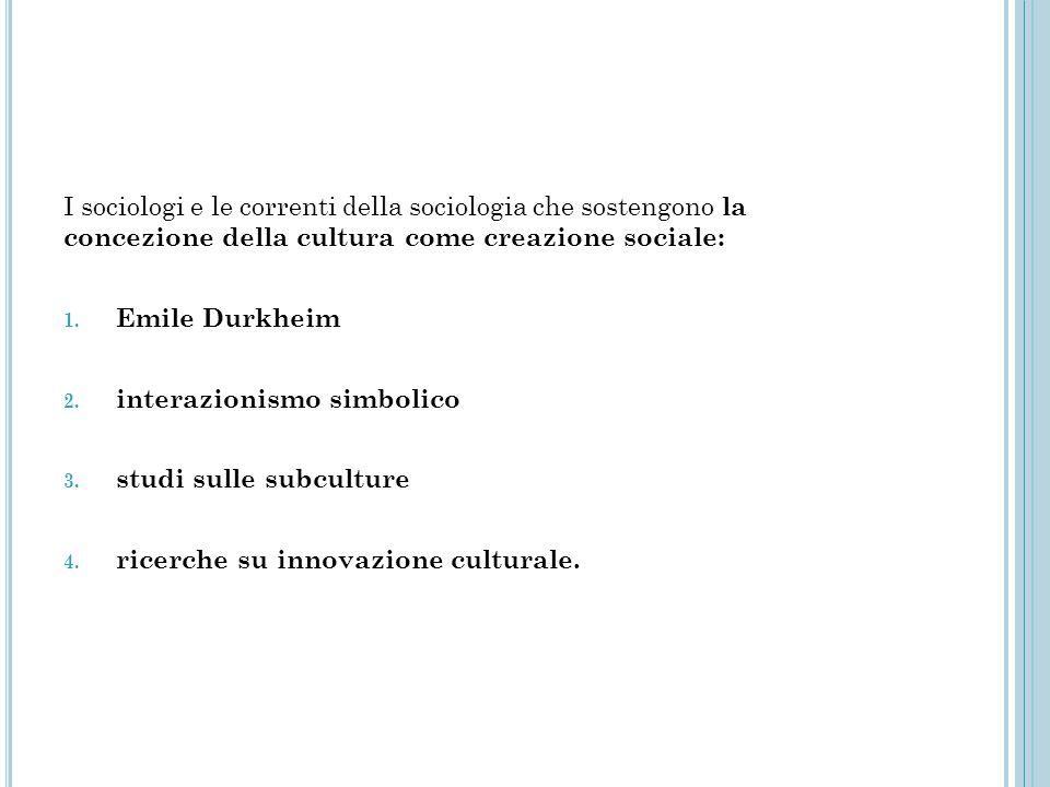 I sociologi e le correnti della sociologia che sostengono la concezione della cultura come creazione sociale: