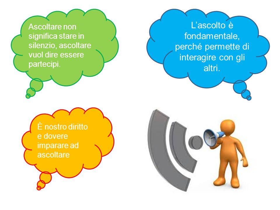 L'ascolto è fondamentale, perché permette di interagire con gli altri.