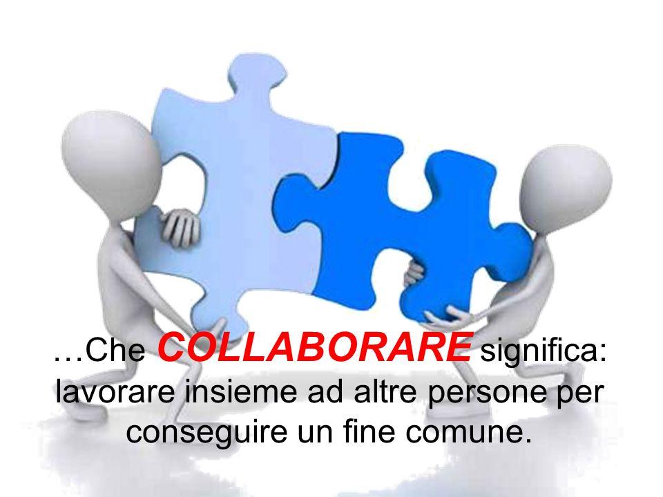 …Che COLLABORARE significa: lavorare insieme ad altre persone per conseguire un fine comune.