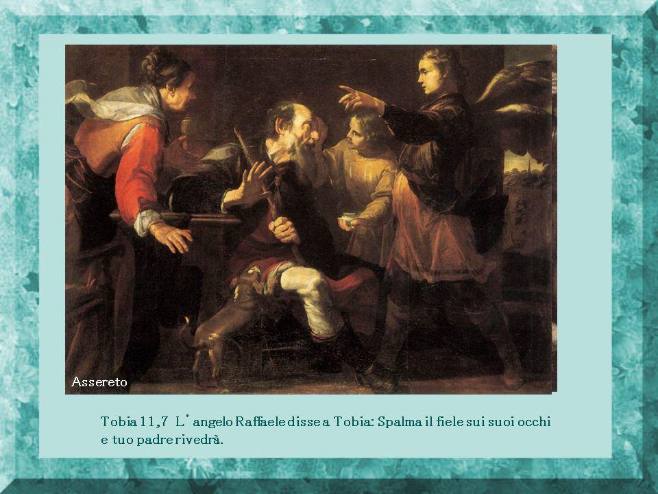 Assereto Tobia 11,7 L'angelo Raffaele disse a Tobia: Spalma il fiele sui suoi occhi e tuo padre rivedrà.