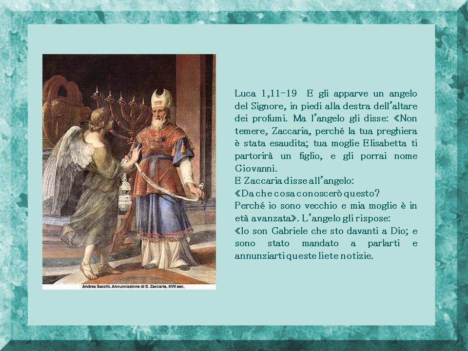 Luca 1,11-19 E gli apparve un angelo del Signore, in piedi alla destra dell altare dei profumi. Ma l angelo gli disse: «Non temere, Zaccaria, perché la tua preghiera è stata esaudita; tua moglie Elisabetta ti partorirà un figlio, e gli porrai nome Giovanni.