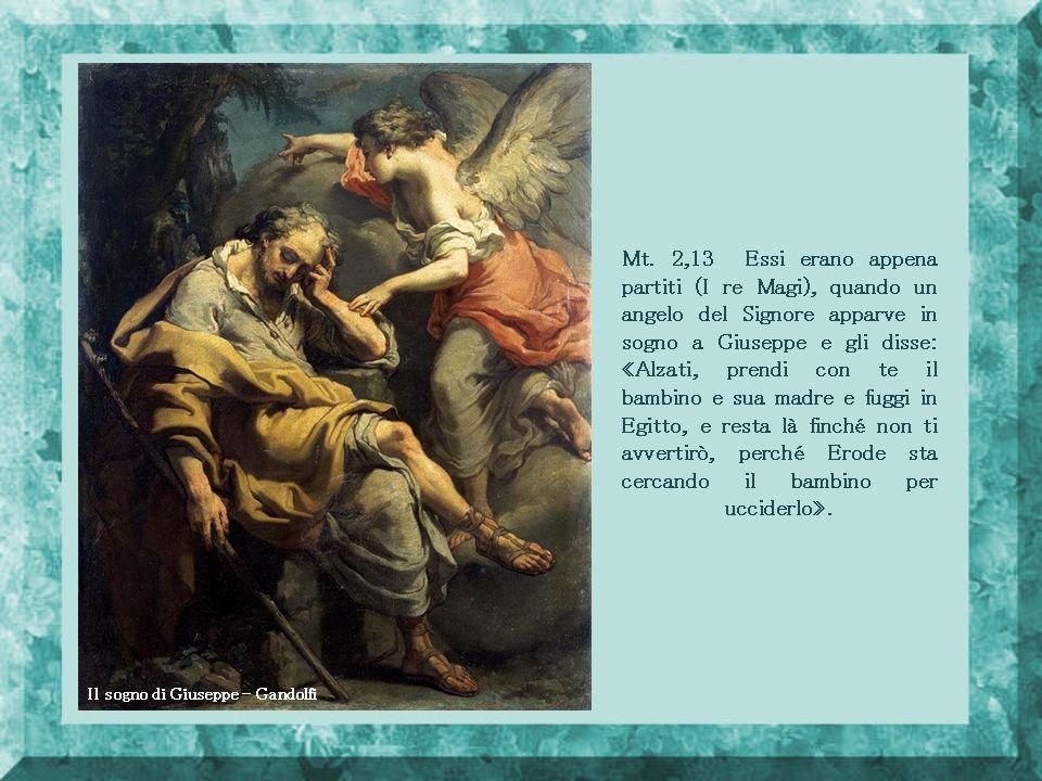 Mt. 2,13 Essi erano appena partiti (I re Magi), quando un angelo del Signore apparve in sogno a Giuseppe e gli disse: «Alzati, prendi con te il bambino e sua madre e fuggi in Egitto, e resta là finché non ti avvertirò, perché Erode sta cercando il bambino per ucciderlo».