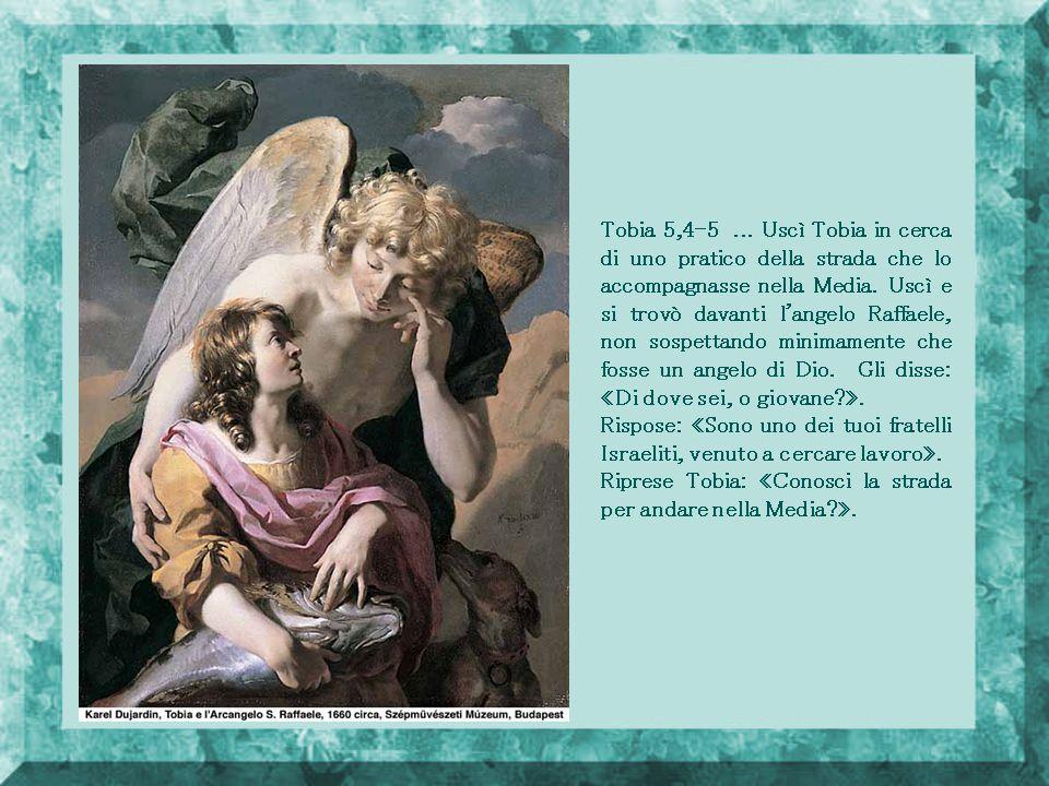 Tobia 5,4-5 ... Uscì Tobia in cerca di uno pratico della strada che lo accompagnasse nella Media. Uscì e si trovò davanti l angelo Raffaele, non sospettando minimamente che fosse un angelo di Dio. Gli disse: «Di dove sei, o giovane ».