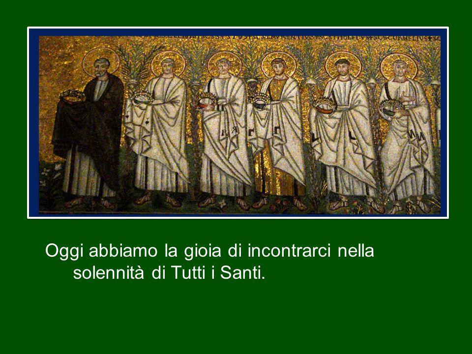 Oggi abbiamo la gioia di incontrarci nella solennità di Tutti i Santi.